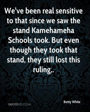 Betty White - We've been real sensitive to that since we saw the stand Kamehameha Schools took. But even though they took that stand, they still lost this ruling.