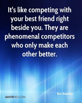 Bev Kearney - It's like competing with your best friend right beside you. They are phenomenal competitors who only make each other better.