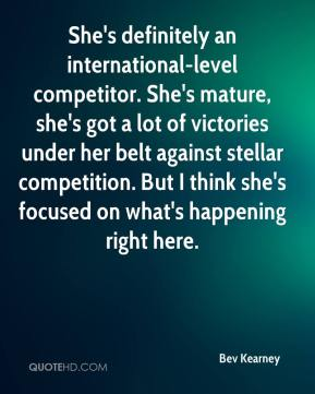 Bev Kearney - She's definitely an international-level competitor. She's mature, she's got a lot of victories under her belt against stellar competition. But I think she's focused on what's happening right here.