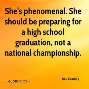 Bev Kearney - She's phenomenal. She should be preparing for a high school graduation, not a national championship.
