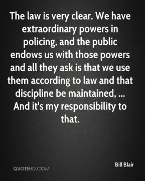 Bill Blair - The law is very clear. We have extraordinary powers in policing, and the public endows us with those powers and all they ask is that we use them according to law and that discipline be maintained, ... And it's my responsibility to that.