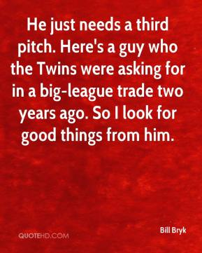 Bill Bryk - He just needs a third pitch. Here's a guy who the Twins were asking for in a big-league trade two years ago. So I look for good things from him.
