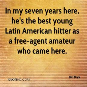 Bill Bryk - In my seven years here, he's the best young Latin American hitter as a free-agent amateur who came here.
