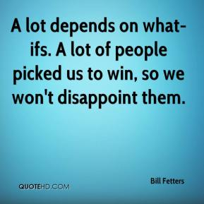 Bill Fetters - A lot depends on what-ifs. A lot of people picked us to win, so we won't disappoint them.