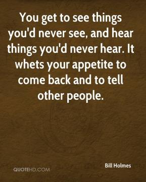 You get to see things you'd never see, and hear things you'd never hear. It whets your appetite to come back and to tell other people.