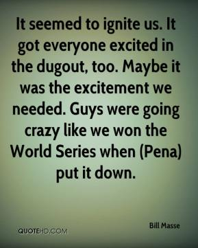 It seemed to ignite us. It got everyone excited in the dugout, too. Maybe it was the excitement we needed. Guys were going crazy like we won the World Series when (Pena) put it down.