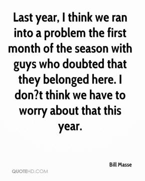 Bill Masse - Last year, I think we ran into a problem the first month of the season with guys who doubted that they belonged here. I don?t think we have to worry about that this year.