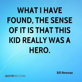 Bill Newman - What I have found, the sense of it is that this kid really was a hero.