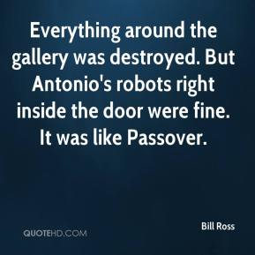 Everything around the gallery was destroyed. But Antonio's robots right inside the door were fine. It was like Passover.