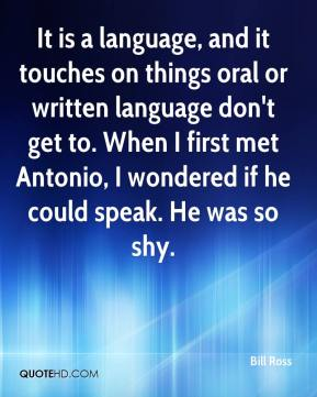 It is a language, and it touches on things oral or written language don't get to. When I first met Antonio, I wondered if he could speak. He was so shy.