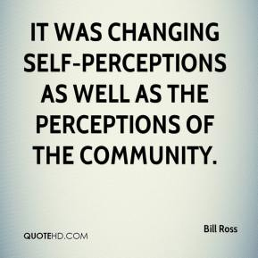 Bill Ross - It was changing self-perceptions as well as the perceptions of the community.