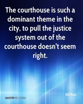 The courthouse is such a dominant theme in the city, to pull the justice system out of the courthouse doesn't seem right.