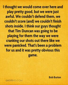 Bob Burton - I thought we would come over here and play pretty good, but we were just awful. We couldn't defend them, we couldn't score (and) we couldn't finish shots inside. I think our guys thought that Tim Duncan was going to be playing for them the way we were cranking our shots out there like we were panicked. That's been a problem for us and it was pretty obvious this game.