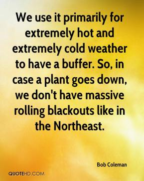 Bob Coleman - We use it primarily for extremely hot and extremely cold weather to have a buffer. So, in case a plant goes down, we don't have massive rolling blackouts like in the Northeast.