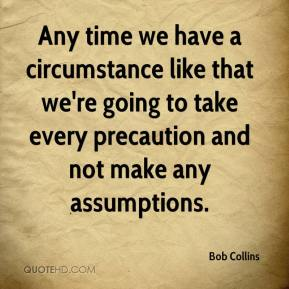 Bob Collins - Any time we have a circumstance like that we're going to take every precaution and not make any assumptions.