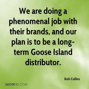 Bob Collins - We are doing a phenomenal job with their brands, and our plan is to be a long-term Goose Island distributor.
