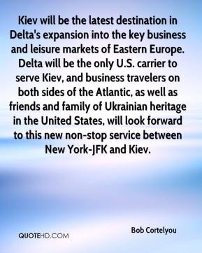 Bob Cortelyou - Kiev will be the latest destination in Delta's expansion into the key business and leisure markets of Eastern Europe. Delta will be the only U.S. carrier to serve Kiev, and business travelers on both sides of the Atlantic, as well as friends and family of Ukrainian heritage in the United States, will look forward to this new non-stop service between New York-JFK and Kiev.