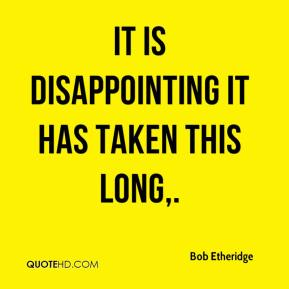 Bob Etheridge - It is disappointing it has taken this long.