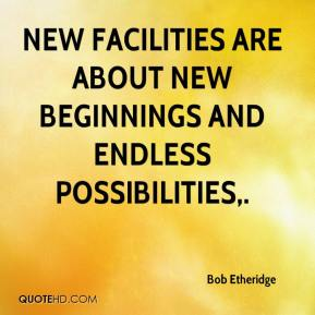 Bob Etheridge - New facilities are about new beginnings and endless possibilities.