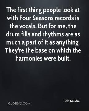 Bob Gaudio - The first thing people look at with Four Seasons records is the vocals. But for me, the drum fills and rhythms are as much a part of it as anything. They're the base on which the harmonies were built.