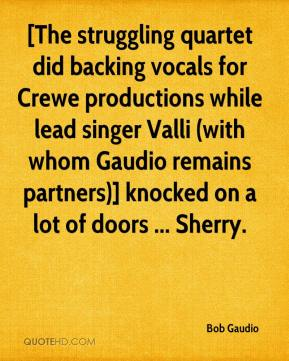 Bob Gaudio - [The struggling quartet did backing vocals for Crewe productions while lead singer Valli (with whom Gaudio remains partners)] knocked on a lot of doors ... Sherry.