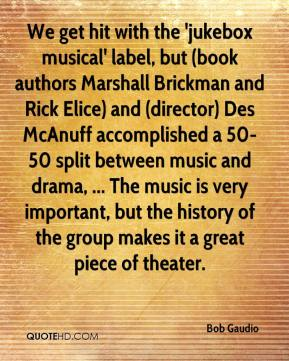 Bob Gaudio - We get hit with the 'jukebox musical' label, but (book authors Marshall Brickman and Rick Elice) and (director) Des McAnuff accomplished a 50-50 split between music and drama, ... The music is very important, but the history of the group makes it a great piece of theater.