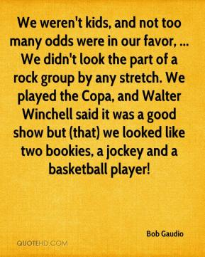 Bob Gaudio - We weren't kids, and not too many odds were in our favor, ... We didn't look the part of a rock group by any stretch. We played the Copa, and Walter Winchell said it was a good show but (that) we looked like two bookies, a jockey and a basketball player!