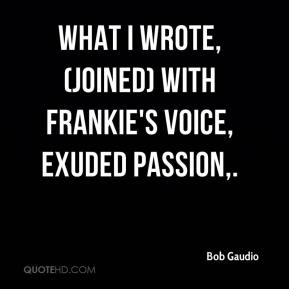 Bob Gaudio - What I wrote, (joined) with Frankie's voice, exuded passion.