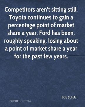 Bob Schulz - Competitors aren't sitting still. Toyota continues to gain a percentage point of market share a year. Ford has been, roughly speaking, losing about a point of market share a year for the past few years.