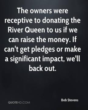 Bob Stevens - The owners were receptive to donating the River Queen to us if we can raise the money. If can't get pledges or make a significant impact, we'll back out.