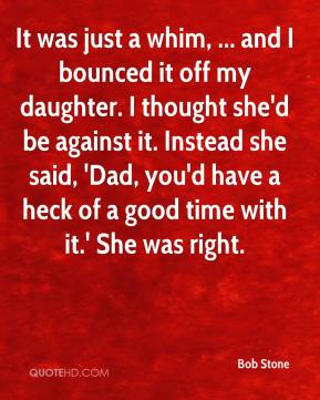 Bob Stone - It was just a whim, ... and I bounced it off my daughter. I thought she'd be against it. Instead she said, 'Dad, you'd have a heck of a good time with it.' She was right.