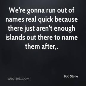 Bob Stone - We're gonna run out of names real quick because there just aren't enough islands out there to name them after.
