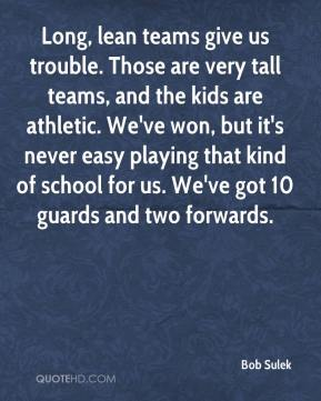 Long, lean teams give us trouble. Those are very tall teams, and the kids are athletic. We've won, but it's never easy playing that kind of school for us. We've got 10 guards and two forwards.