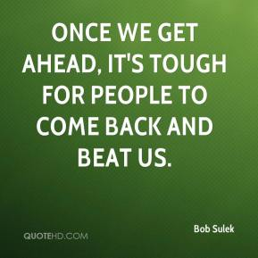 Bob Sulek - Once we get ahead, it's tough for people to come back and beat us.