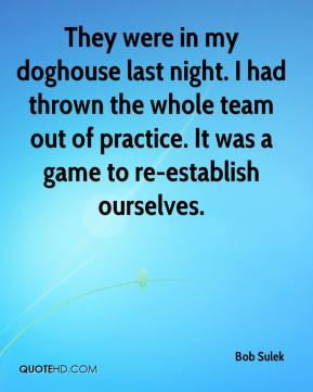 Bob Sulek - They were in my doghouse last night. I had thrown the whole team out of practice. It was a game to re-establish ourselves.