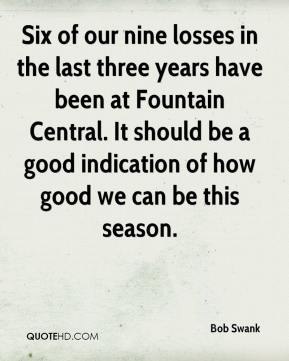 Bob Swank - Six of our nine losses in the last three years have been at Fountain Central. It should be a good indication of how good we can be this season.