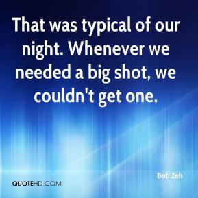 Bob Zeh - That was typical of our night. Whenever we needed a big shot, we couldn't get one.