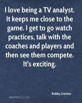 Bobby Cremins - I love being a TV analyst. It keeps me close to the game. I get to go watch practices, talk with the coaches and players and then see them compete. It's exciting.