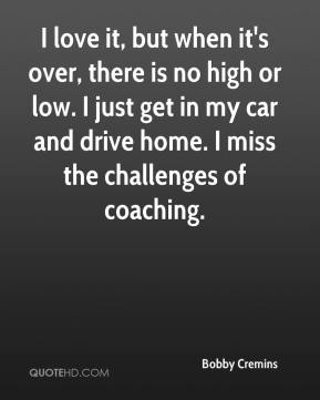Bobby Cremins - I love it, but when it's over, there is no high or low. I just get in my car and drive home. I miss the challenges of coaching.