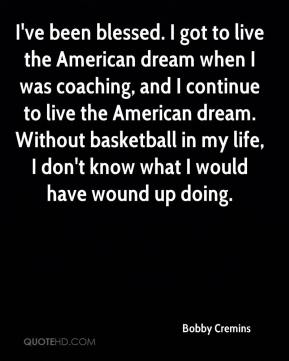 Bobby Cremins - I've been blessed. I got to live the American dream when I was coaching, and I continue to live the American dream. Without basketball in my life, I don't know what I would have wound up doing.