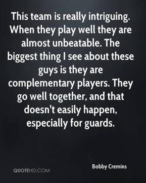 Bobby Cremins - This team is really intriguing. When they play well they are almost unbeatable. The biggest thing I see about these guys is they are complementary players. They go well together, and that doesn't easily happen, especially for guards.