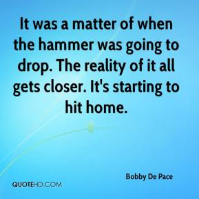 Bobby De Pace - It was a matter of when the hammer was going to drop. The reality of it all gets closer. It's starting to hit home.