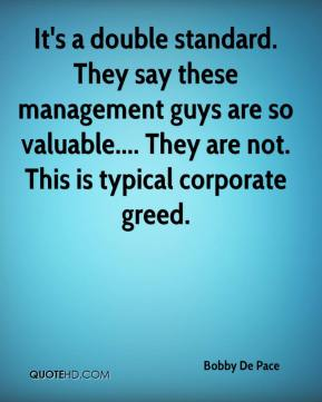 Bobby De Pace - It's a double standard. They say these management guys are so valuable.... They are not. This is typical corporate greed.