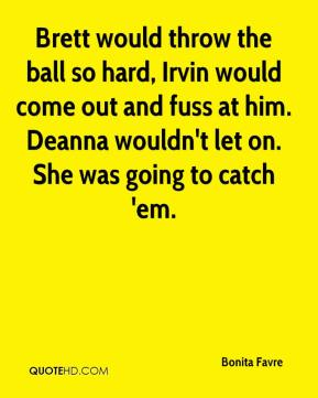 Brett would throw the ball so hard, Irvin would come out and fuss at him. Deanna wouldn't let on. She was going to catch 'em.