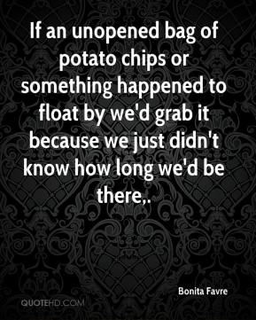 If an unopened bag of potato chips or something happened to float by we'd grab it because we just didn't know how long we'd be there.