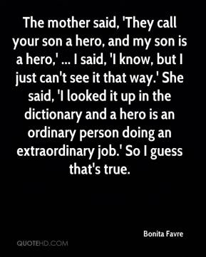 Bonita Favre - The mother said, 'They call your son a hero, and my son is a hero,' ... I said, 'I know, but I just can't see it that way.' She said, 'I looked it up in the dictionary and a hero is an ordinary person doing an extraordinary job.' So I guess that's true.
