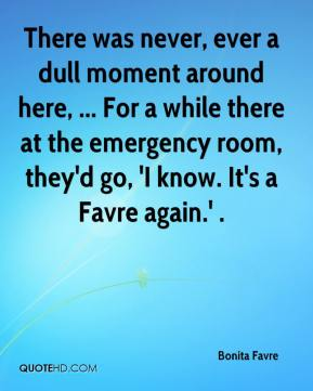 There was never, ever a dull moment around here, ... For a while there at the emergency room, they'd go, 'I know. It's a Favre again.' .