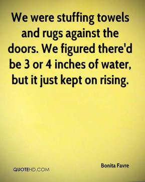 We were stuffing towels and rugs against the doors. We figured there'd be 3 or 4 inches of water, but it just kept on rising.
