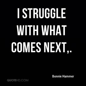 I struggle with what comes next.