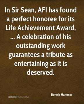 In Sir Sean, AFI has found a perfect honoree for its Life Achievement Award, ... A celebration of his outstanding work guarantees a tribute as entertaining as it is deserved.
